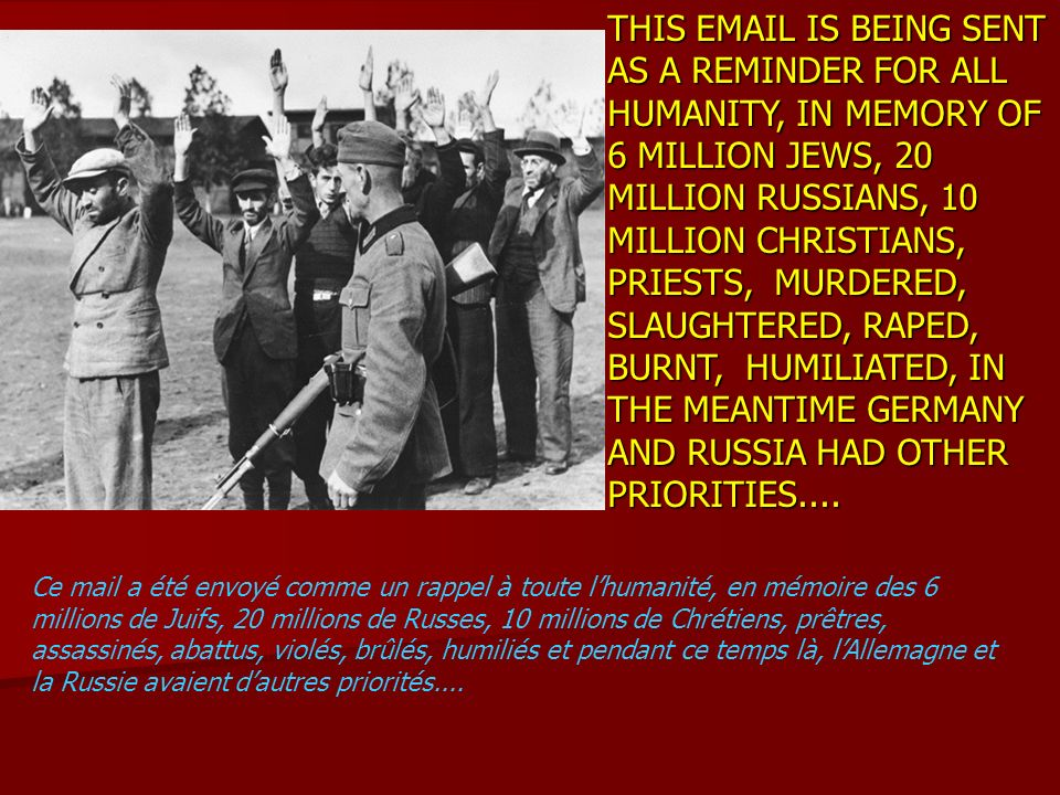 THIS EMAIL IS BEING SENT AS A REMINDER FOR ALL HUMANITY, IN MEMORY OF 6 MILLION JEWS, 20 MILLION RUSSIANS, 10 MILLION CHRISTIANS, PRIESTS, MURDERED, S