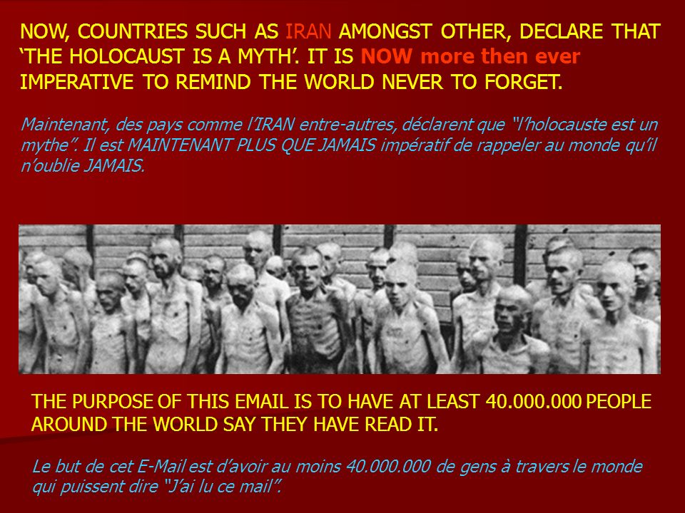 NOW, COUNTRIES SUCH AS IRAN AMONGST OTHER, DECLARE THAT THE HOLOCAUST IS A MYTH. IT IS NOW more then ever IMPERATIVE TO REMIND THE WORLD NEVER TO FORG