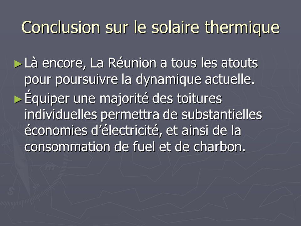 Conclusion sur le solaire thermique Là encore, La Réunion a tous les atouts pour poursuivre la dynamique actuelle. Là encore, La Réunion a tous les at