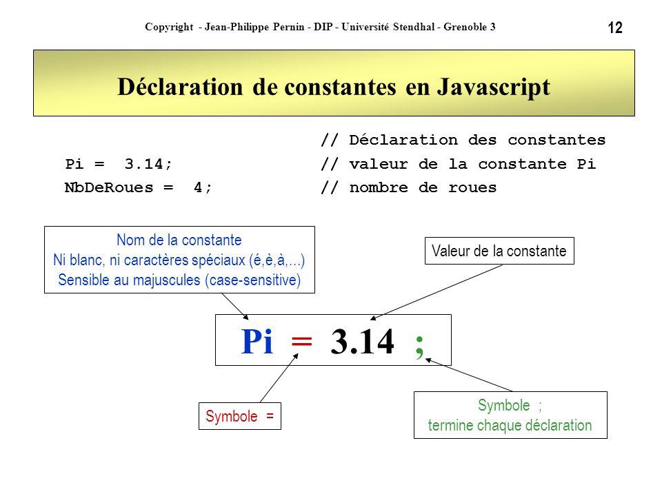 12 Copyright - Jean-Philippe Pernin - DIP - Université Stendhal - Grenoble 3 Déclaration de constantes en Javascript // Déclaration des constantes Pi