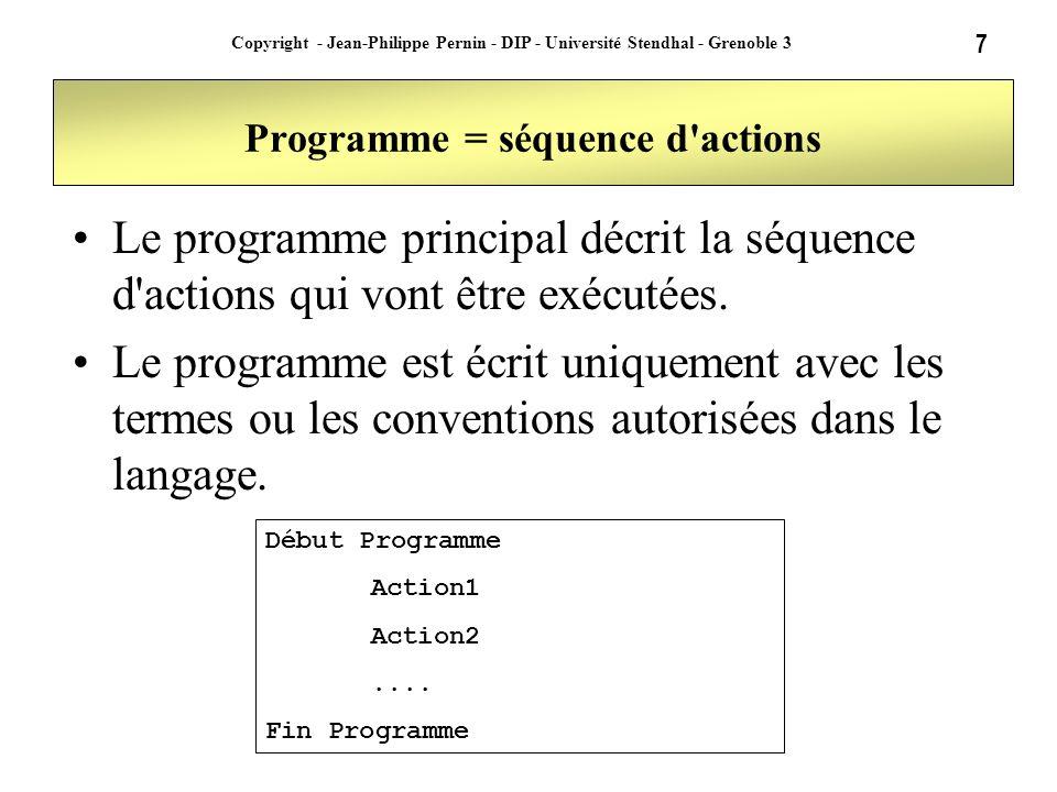 8 Copyright - Jean-Philippe Pernin - DIP - Université Stendhal - Grenoble 3 Action nommée ou procédure Afin de rendre le programme plus lisible on peut nommer une séquence d actions (ou procédure) Cette procédure peut être appelée depuis le programme principal ou depuis d autres procédures Début Programme appeler Action1 Action2....