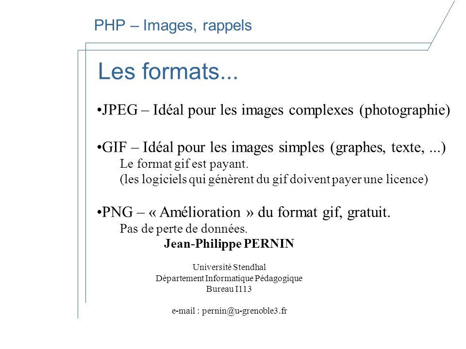 Jean-Philippe PERNIN Université Stendhal Département Informatique Pédagogique Bureau I113 e-mail : pernin@u-grenoble3.fr PHP – Images, rappels Les formats...