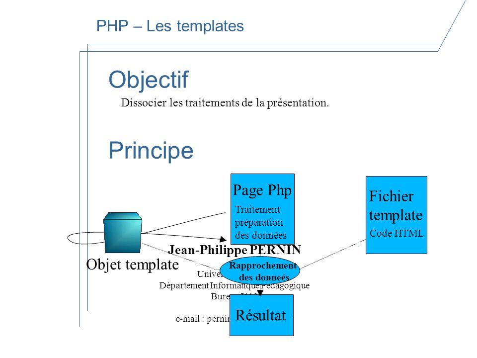 Jean-Philippe PERNIN Université Stendhal Département Informatique Pédagogique Bureau I113 e-mail : pernin@u-grenoble3.fr PHP – Les templates Objectif Dissocier les traitements de la présentation.