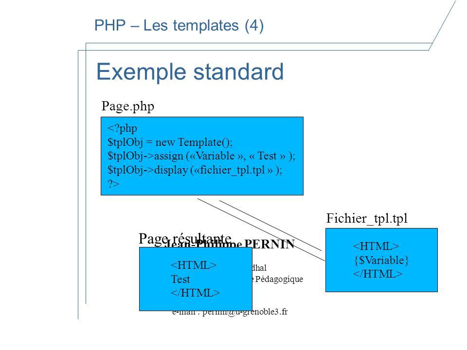 Jean-Philippe PERNIN Université Stendhal Département Informatique Pédagogique Bureau I113 e-mail : pernin@u-grenoble3.fr PHP – Les templates (4) Exemple standard {$Variable} Fichier_tpl.tpl <?php $tplObj = new Template(); $tplObj->assign («Variable », « Test » ); $tplObj->display («fichier_tpl.tpl » ); ?> Page.php Test Page résultante