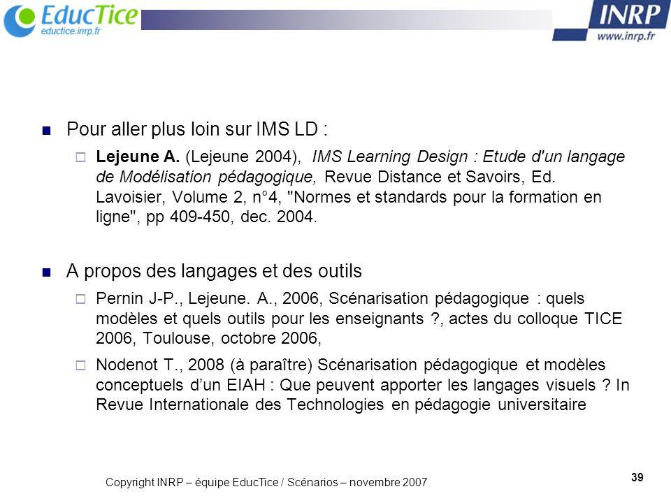Copyright INRP – équipe EducTice / Scénarios – novembre 2007 39 Pour aller plus loin sur IMS LD : Lejeune A. (Lejeune 2004), IMS Learning Design : Etu