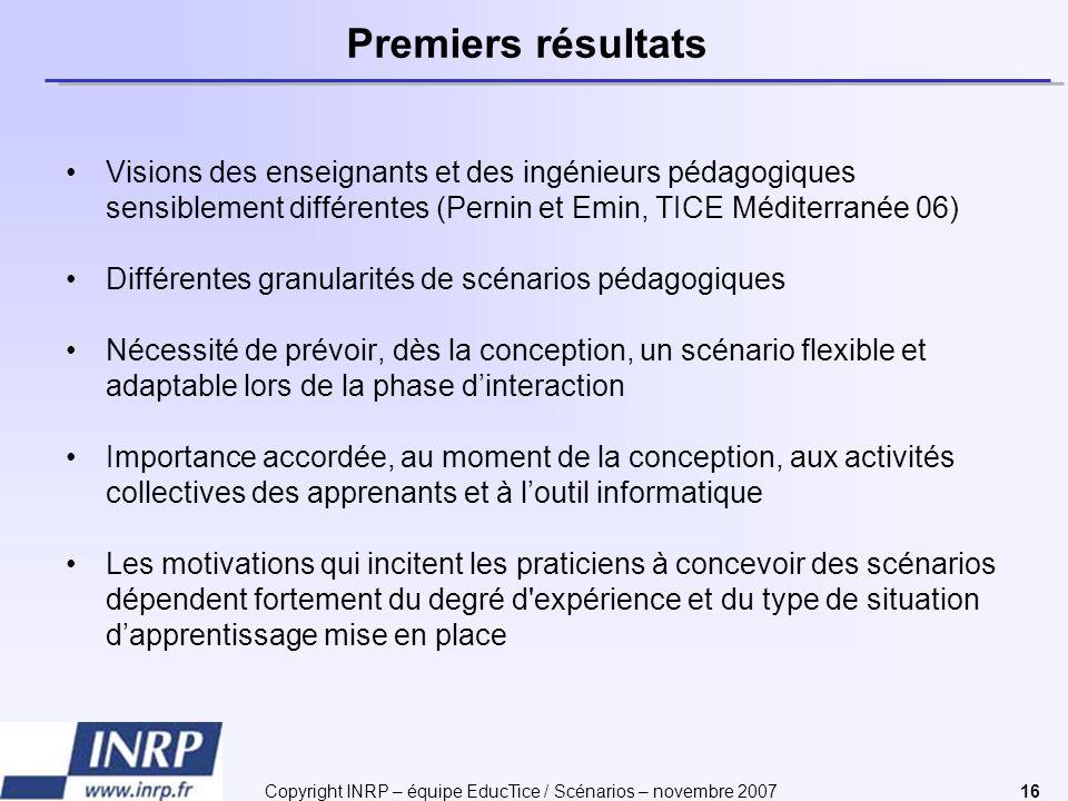 Copyright INRP – équipe EducTice / Scénarios – novembre 200716 Premiers résultats Visions des enseignants et des ingénieurs pédagogiques sensiblement