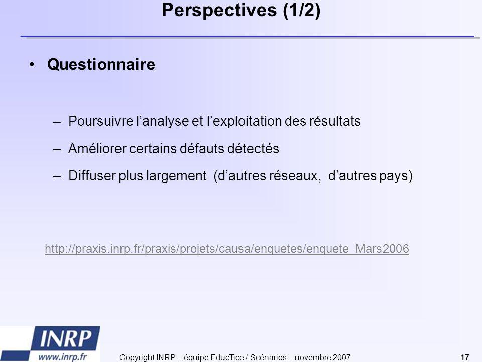 Copyright INRP – équipe EducTice / Scénarios – novembre 200717 Perspectives (1/2) Questionnaire –Poursuivre lanalyse et lexploitation des résultats –A
