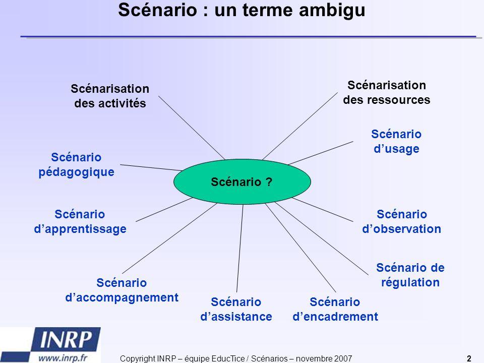 Copyright INRP – équipe EducTice / Scénarios – novembre 20072 Scénarisation des ressources Scénarisation des activités Scénario dapprentissage Scénari