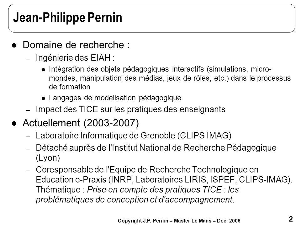 2 Copyright J.P. Pernin – Master Le Mans – Dec. 2006 Jean-Philippe Pernin Domaine de recherche : – Ingénierie des EIAH : Intégration des objets pédago