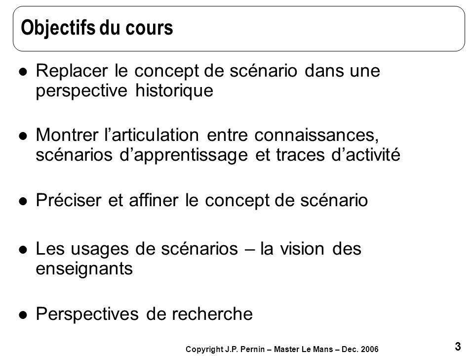 3 Copyright J.P. Pernin – Master Le Mans – Dec. 2006 Objectifs du cours Replacer le concept de scénario dans une perspective historique Montrer lartic