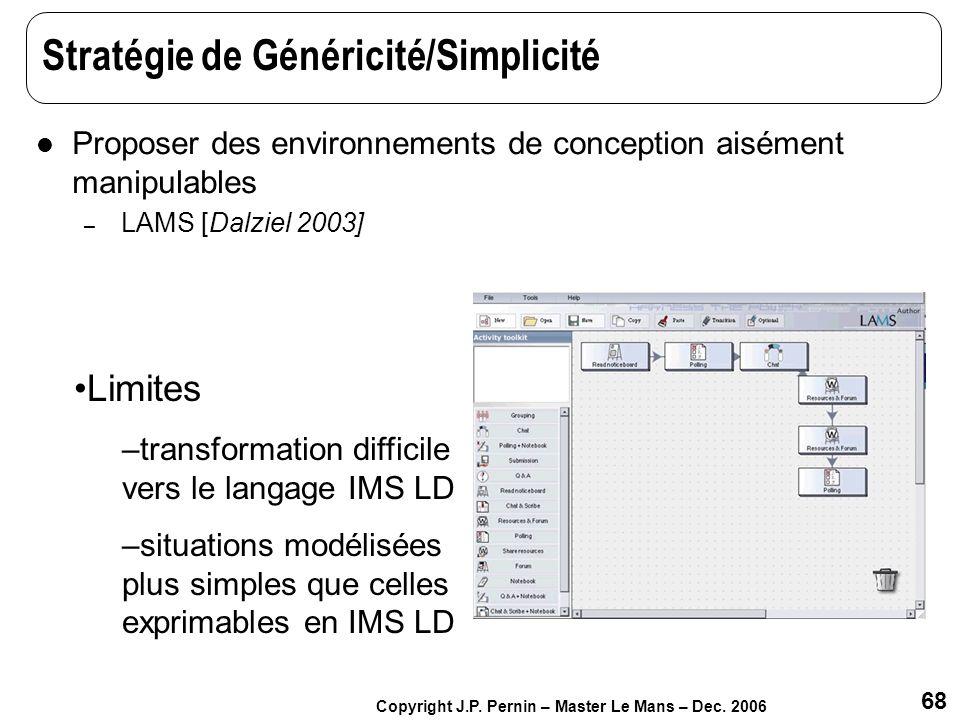 68 Copyright J.P. Pernin – Master Le Mans – Dec. 2006 Stratégie de Généricité/Simplicité Proposer des environnements de conception aisément manipulabl