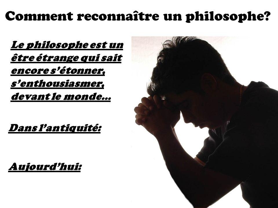 Comment reconnaître un philosophe? Le philosophe est un être étrange qui sait encore sétonner, senthousiasmer, devant le monde... Dans lantiquité: Auj