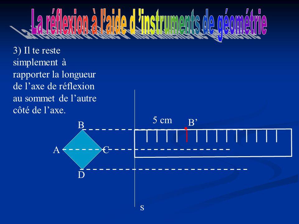 A D C B 3) Il te reste simplement à rapporter la longueur de laxe de réflexion au sommet de lautre côté de laxe.