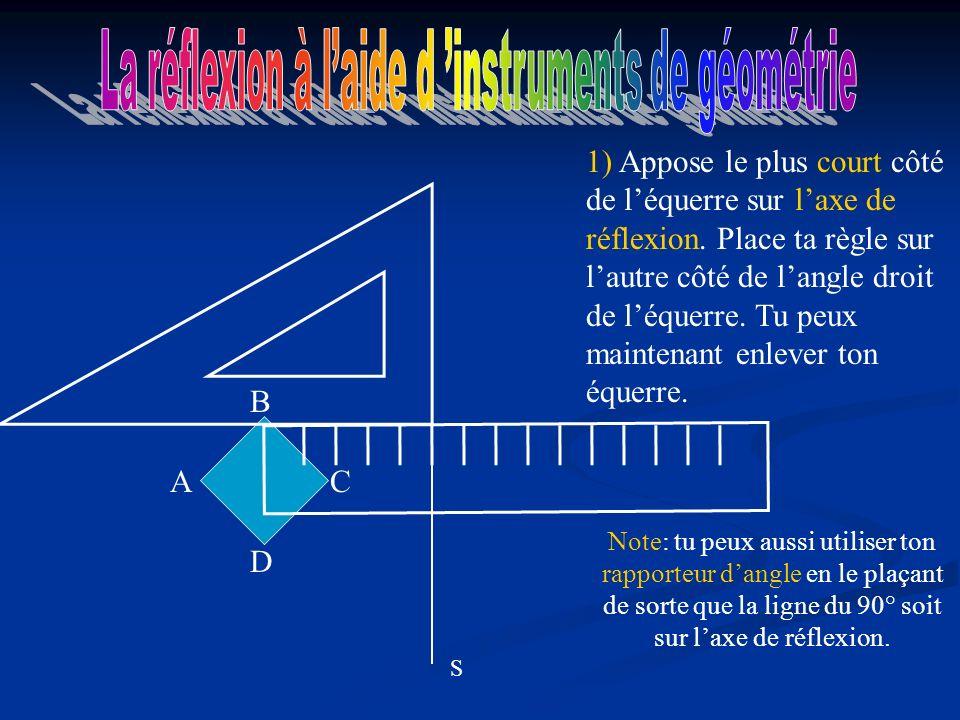 S A D C B 1) Appose le plus court côté de léquerre sur laxe de réflexion.