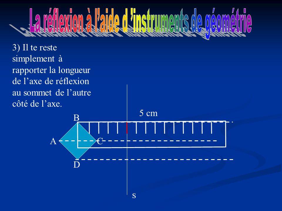 S A D C B 3) Il te reste simplement à rapporter la longueur de laxe de réflexion au sommet de lautre côté de laxe.