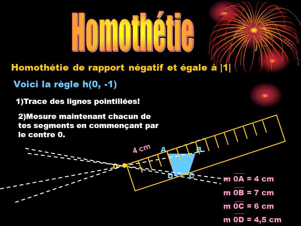 Voici la règle h(0, -1) 0 AB Homothétie de rapport négatif et égale à |1| 1)Trace des lignes pointillées! 2)Mesure maintenant chacun de tes segments e