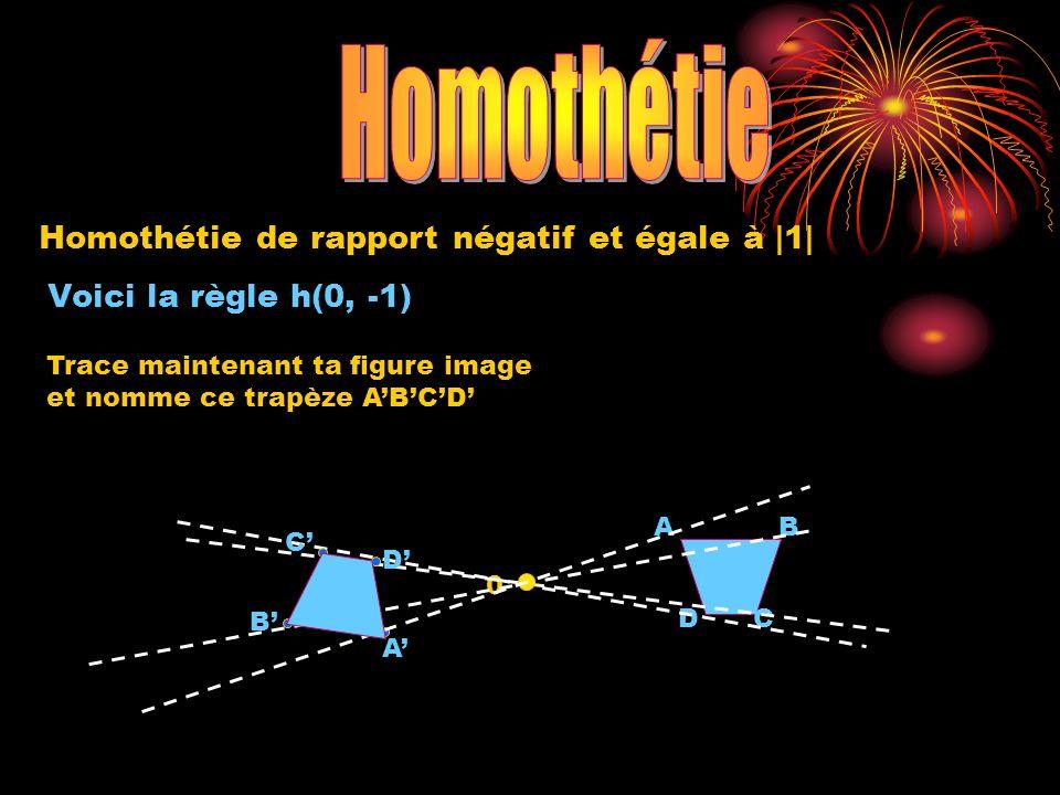 0 A DC B A B C D Trace maintenant ta figure image et nomme ce trapèze ABCD Voici la règle h(0, -1) Homothétie de rapport négatif et égale à |1|