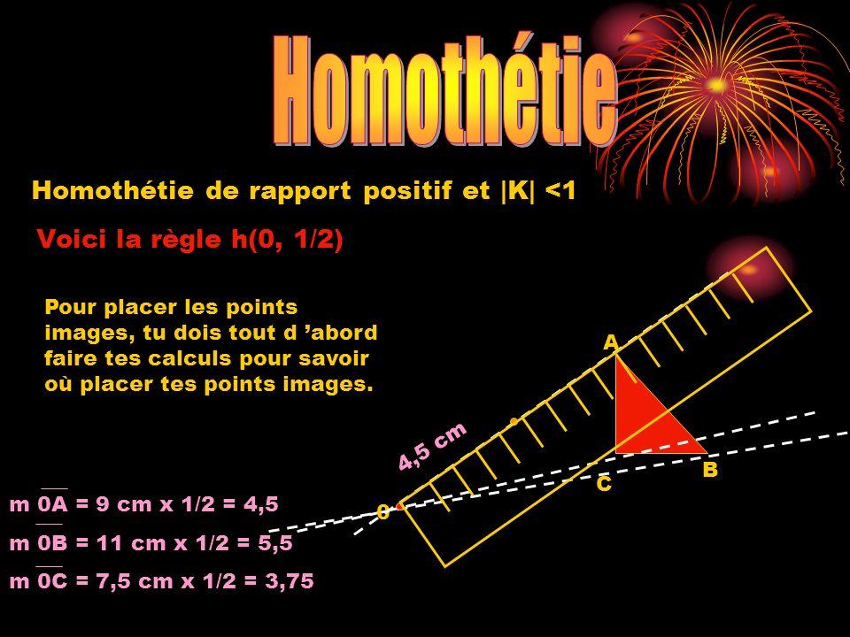 Homothétie de rapport positif et |K| <1 Voici la règle h(0, 1/2) 0 A B C 4,5 cm m 0A = 9 cm x 1/2 = 4,5 m 0B = 11 cm x 1/2 = 5,5 m 0C = 7,5 cm x 1/2 =