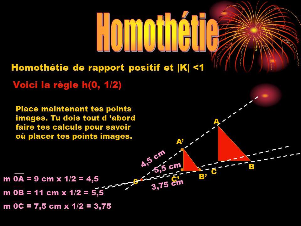 Homothétie de rapport positif et |K| <1 Voici la règle h(0, 1/2) 0 A B C 4,5 cm 3,75 cm 5,5 cm m 0A = 9 cm x 1/2 = 4,5 m 0B = 11 cm x 1/2 = 5,5 m 0C =