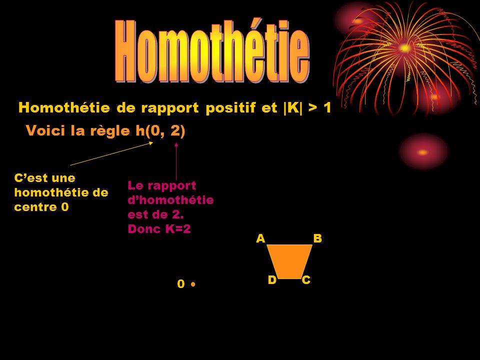Voici la règle h(0, 2) Cest une homothétie de centre 0 0 Le rapport dhomothétie est de 2. Donc K=2 A DC B Homothétie de rapport positif et |K| > 1