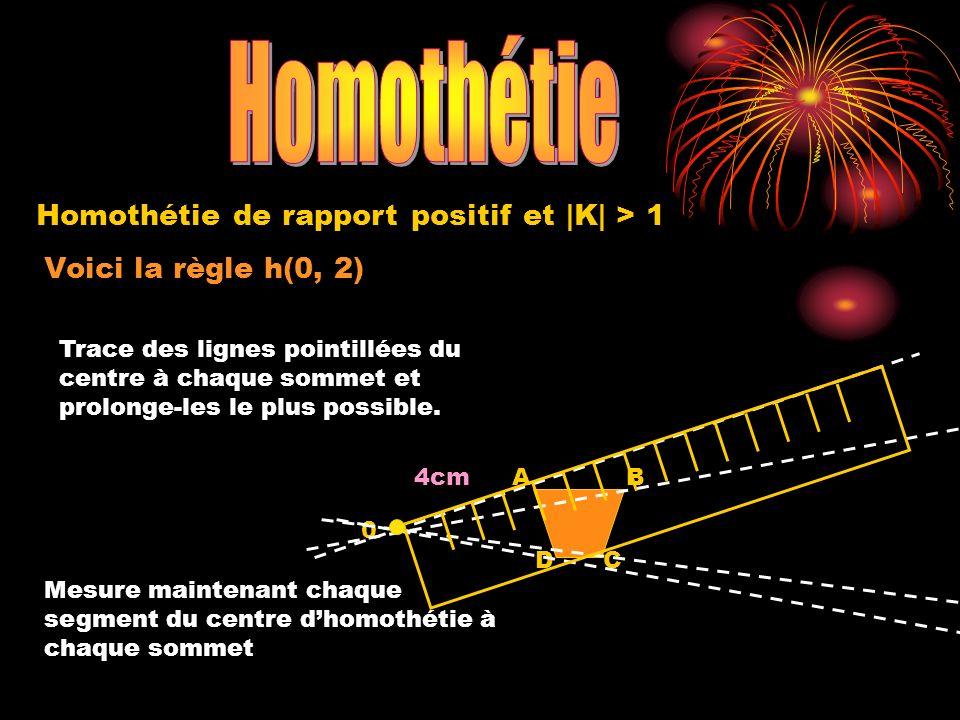 Voici la règle h(0, 2) 0 A DC B Homothétie de rapport positif et |K| > 1 Trace des lignes pointillées du centre à chaque sommet et prolonge-les le plu