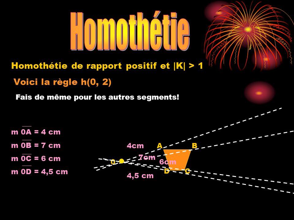 Voici la règle h(0, 2) 0 A DC B Homothétie de rapport positif et |K| > 1 Fais de même pour les autres segments! 4cm 7cm 6cm 4,5 cm m 0A = 4 cm m 0B =