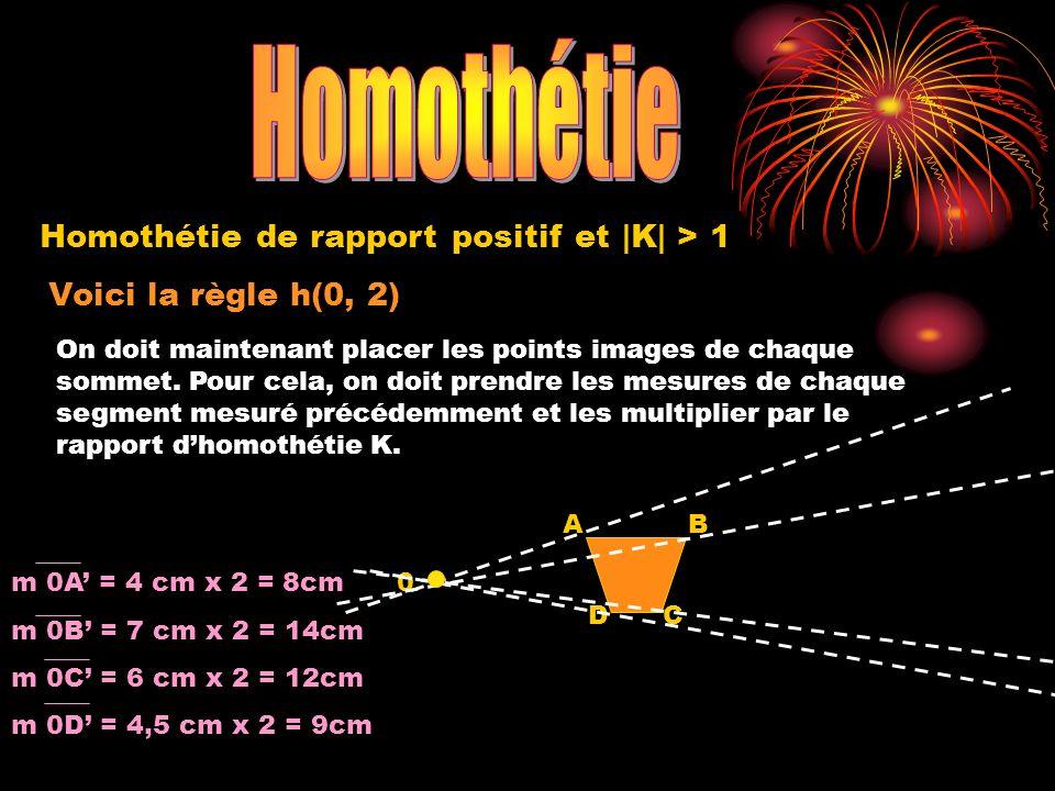 Voici la règle h(0, 2) 0 A DC B Homothétie de rapport positif et |K| > 1 On doit maintenant placer les points images de chaque sommet. Pour cela, on d