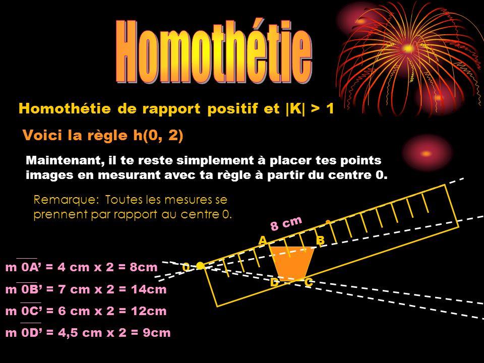 Voici la règle h(0, 2) 0 A DC B Homothétie de rapport positif et |K| > 1 Maintenant, il te reste simplement à placer tes points images en mesurant ave