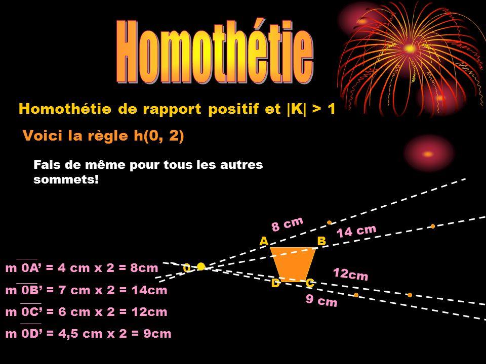 9 cm Voici la règle h(0, 2) 0 A DC B Homothétie de rapport positif et |K| > 1 m 0A = 4 cm x 2 = 8cm m 0B = 7 cm x 2 = 14cm m 0C = 6 cm x 2 = 12cm m 0D