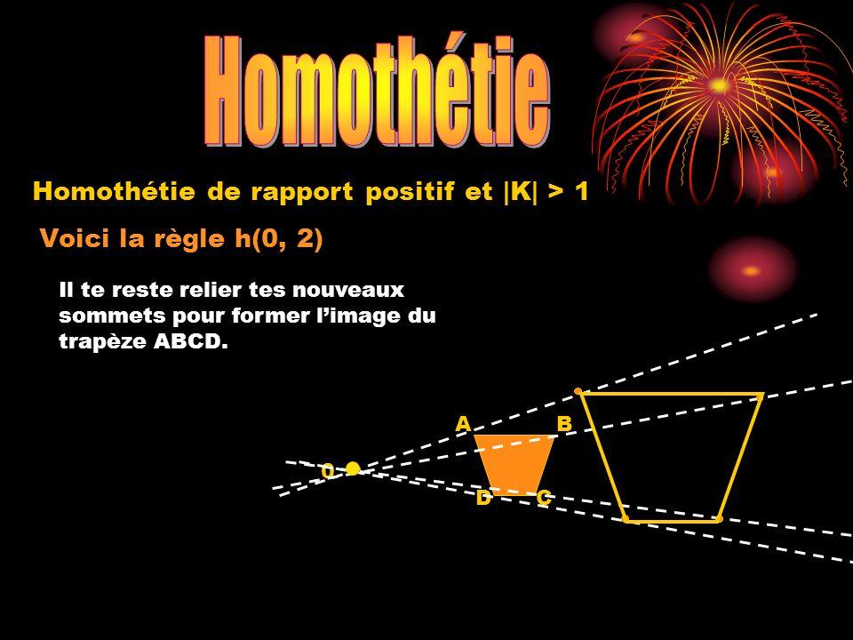 Homothétie de rapport positif et  K  <1 Voici la règle h(0, 1/2) 0 A B C 4,5 cm 3,75 cm 5,5 cm m 0A = 9 cm x 1/2 = 4,5 m 0B = 11 cm x 1/2 = 5,5 m 0C = 7,5 cm x 1/2 = 3,75 Place maintenant tes points images.