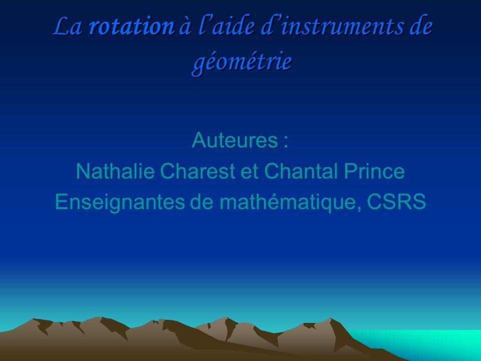 Auteures : Nathalie Charest et Chantal Prince Enseignantes de mathématique, CSRS La rotation à laide dinstruments de géométrie