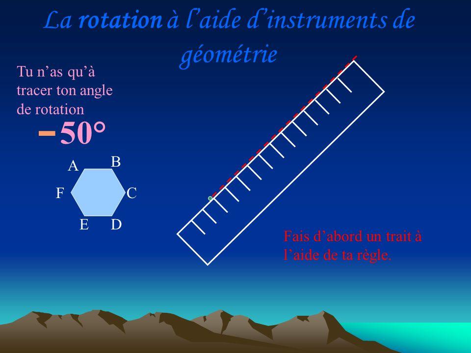 Tu nas quà tracer ton angle de rotation Fais dabord un trait à laide de ta règle. A D C B E F La rotation à laide dinstruments de géométrie - 50°