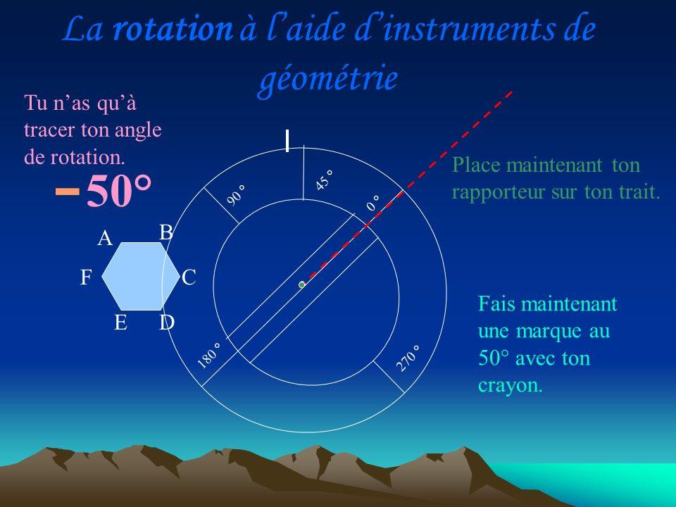 - A D C B E F 90 ° 270 ° 0 ° 180 ° 45 ° Tu nas quà tracer ton angle de rotation. Place maintenant ton rapporteur sur ton trait. Fais maintenant une ma
