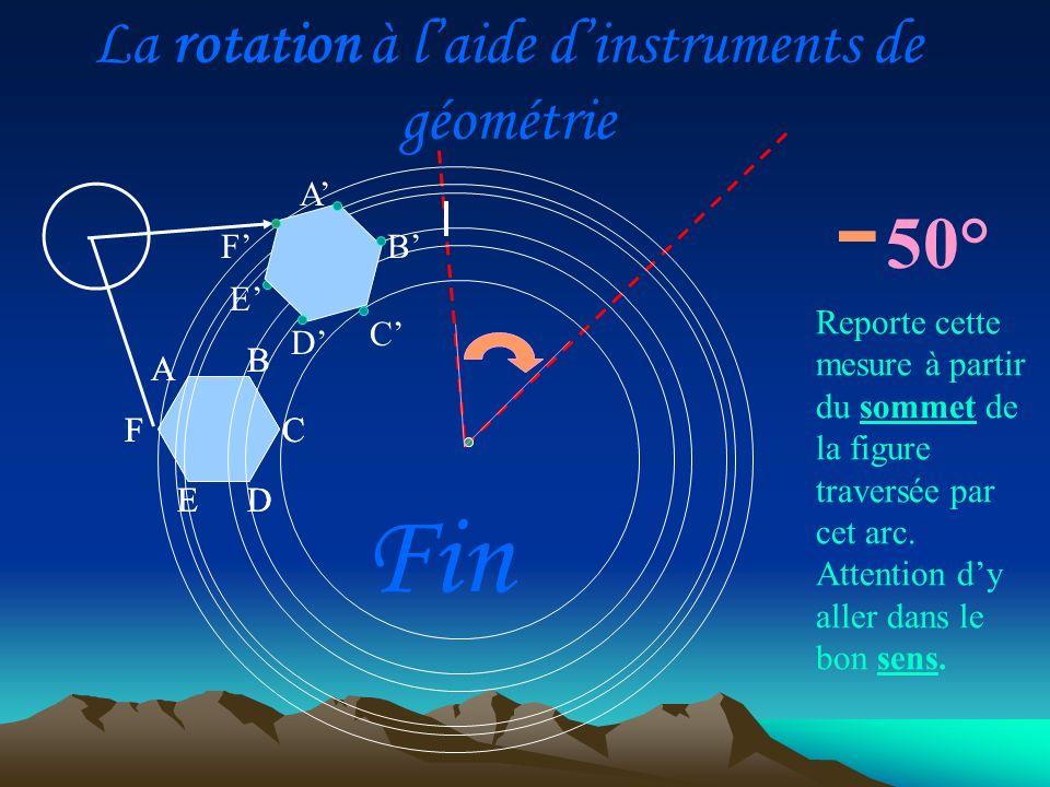 La rotation à laide dinstruments de géométrie A D C B E F - A D C B E F 50° Reporte cette mesure à partir du sommet de la figure traversée par cet arc