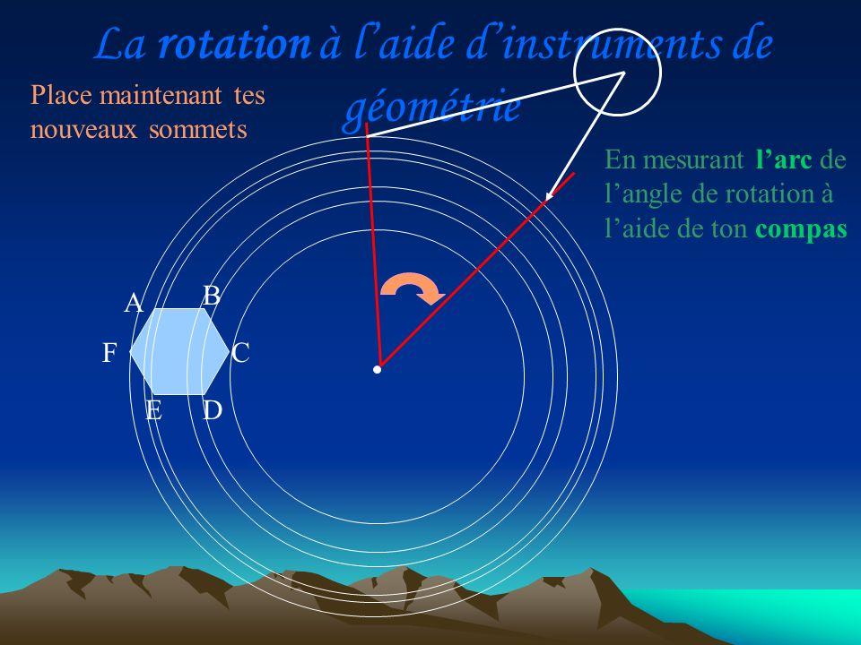 La rotation à laide dinstruments de géométrie Place maintenant tes nouveaux sommets A D C B E F Reporte cette mesure à partir du sommet de la figure traversée par cet arc.