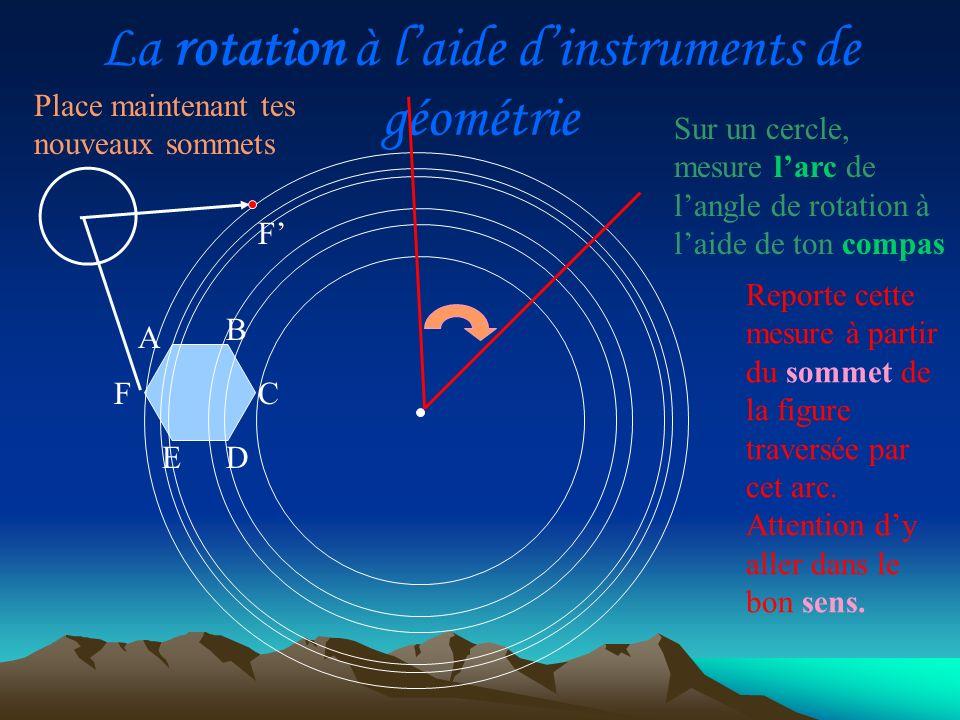 La rotation à laide dinstruments de géométrie Place maintenant tes nouveaux sommets A D C B E F Reporte cette mesure à partir du sommet de la figure t