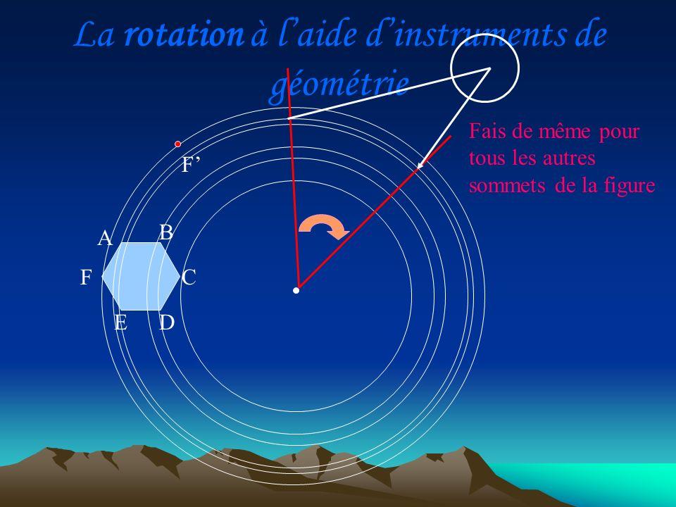La rotation à laide dinstruments de géométrie A D C B E F Fais de même pour tous les autres sommets de la figure A F