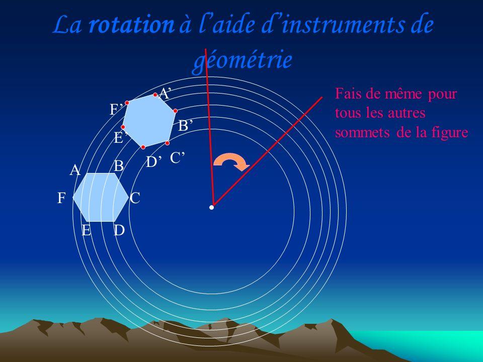 La rotation à laide dinstruments de géométrie A D C B E F Fais de même pour tous les autres sommets de la figure A BC E F D