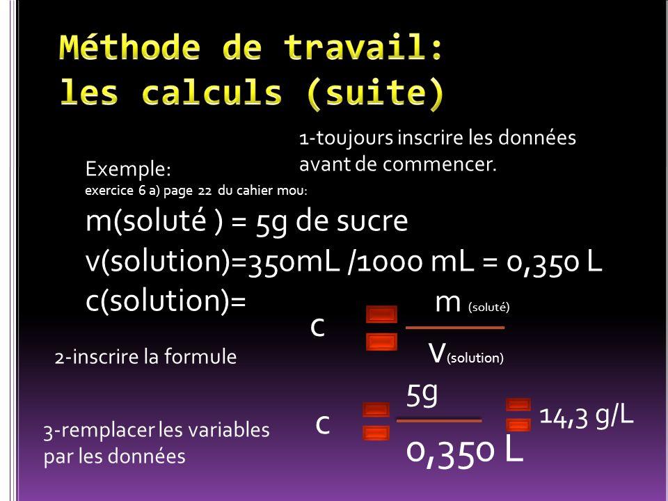 Exemple: exercice 6 a) page 22 du cahier mou: m(soluté ) = 5g de sucre v(solution)=350mL /1000 mL = 0,350 L c(solution)= 1-toujours inscrire les donné