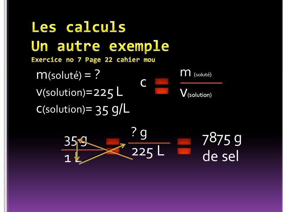 m (soluté) = ? v (solution) =225 L c (solution) = 35 g/L c m (soluté) v (solution) ? g 225 L 7875 g de sel 35 g 1 L