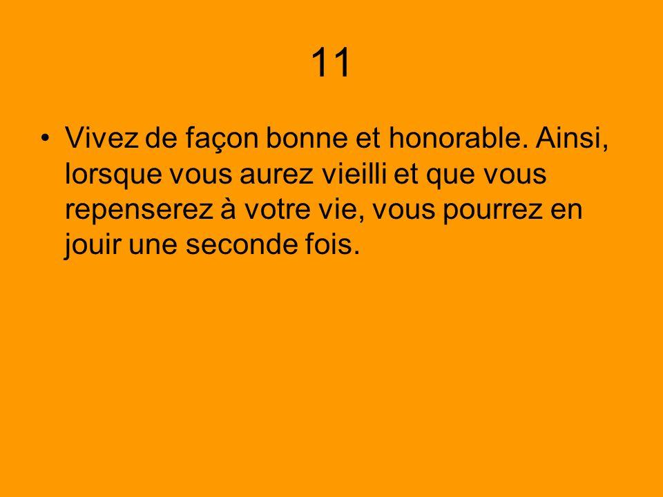 11 Vivez de façon bonne et honorable. Ainsi, lorsque vous aurez vieilli et que vous repenserez à votre vie, vous pourrez en jouir une seconde fois.