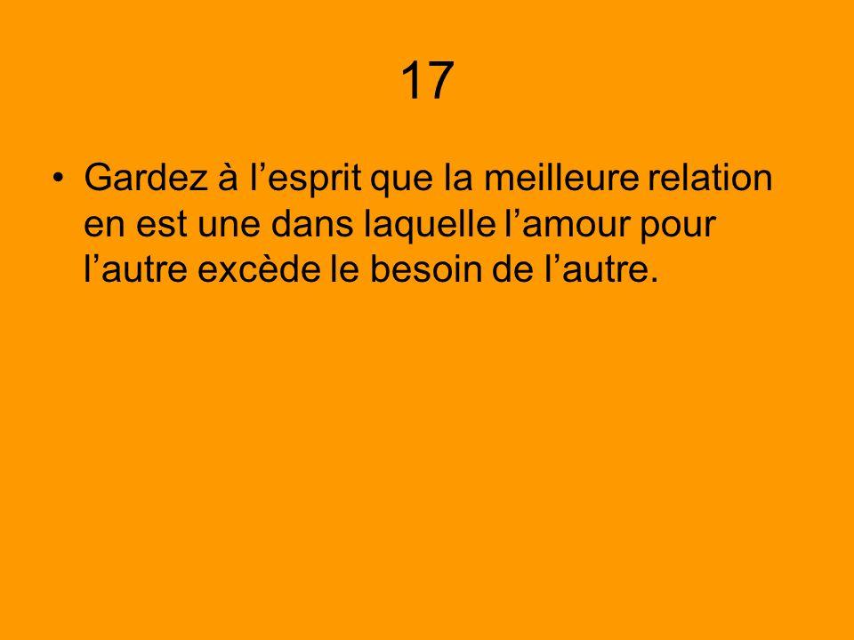 17 Gardez à lesprit que la meilleure relation en est une dans laquelle lamour pour lautre excède le besoin de lautre.
