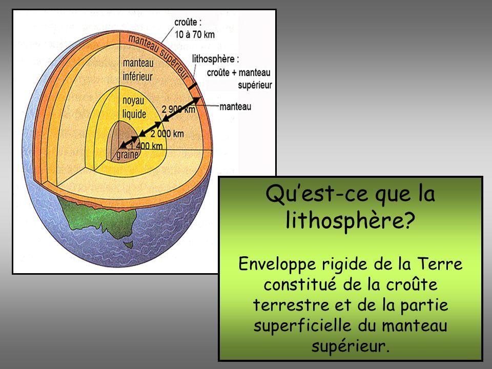 Quest-ce que la lithosphère? Enveloppe rigide de la Terre constitué de la croûte terrestre et de la partie superficielle du manteau supérieur.