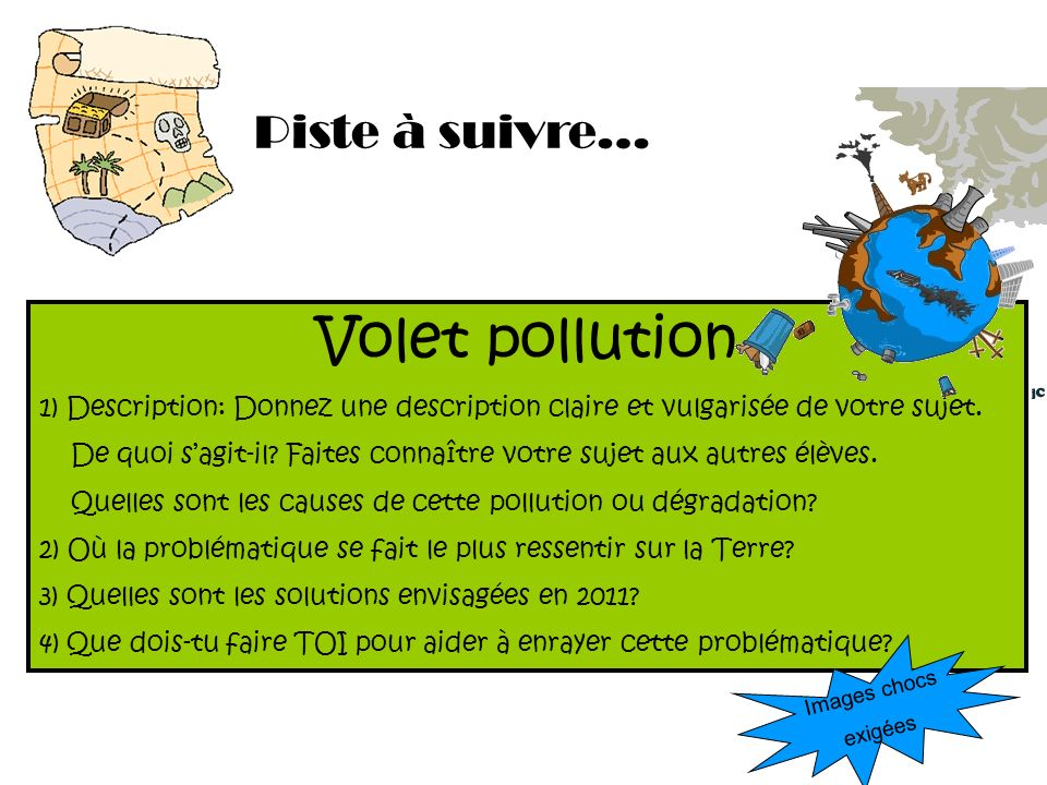 Piste à suivre… Volet pollution 1) Description: Donnez une description claire et vulgarisée de votre sujet. De quoi sagit-il? Faites connaître votre s