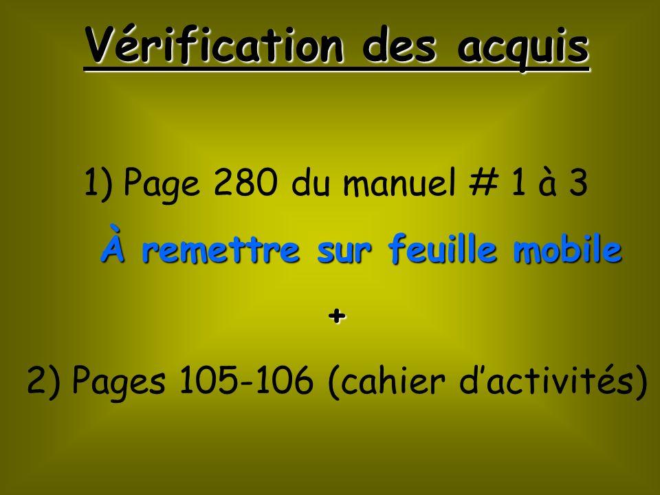 Vérification des acquis 1) Page 280 du manuel # 1 à 3 À remettre sur feuille mobile À remettre sur feuille mobile+ 2) Pages 105-106 (cahier dactivités