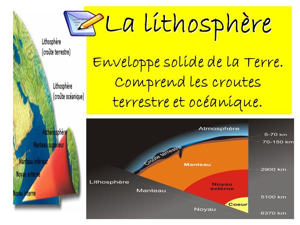 La lithosphère Enveloppe solide de la Terre. Comprend les croutes terrestre et océanique.