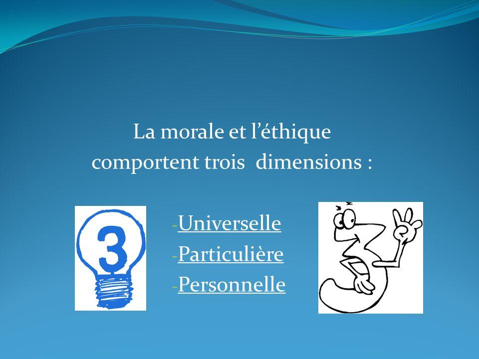La morale et léthique comportent trois dimensions : - Universelle - Particulière - Personnelle