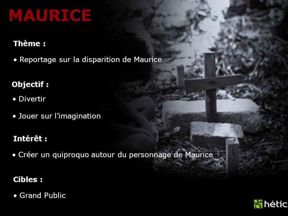 MAURICE Thème : Objectif : Intérêt : Cibles : Reportage sur la disparition de Maurice Créer un quiproquo autour du personnage de Maurice Grand Public Divertir Jouer sur limagination