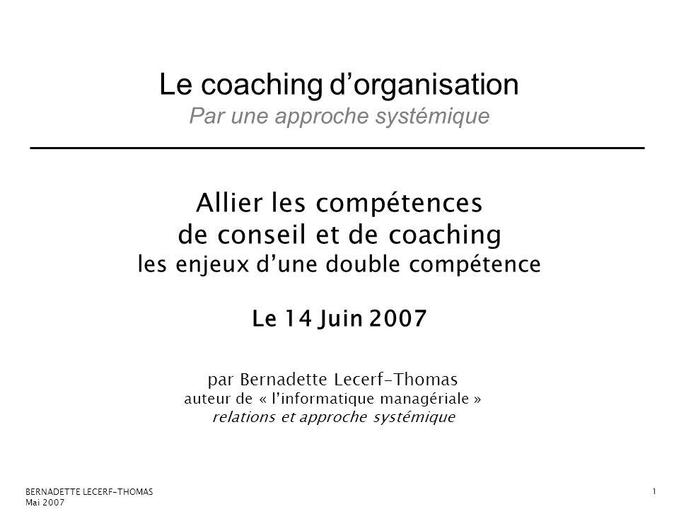 Le coaching dorganisation Par une approche systémique BERNADETTE LECERF-THOMAS Mai 2007 1 Allier les compétences de conseil et de coaching les enjeux