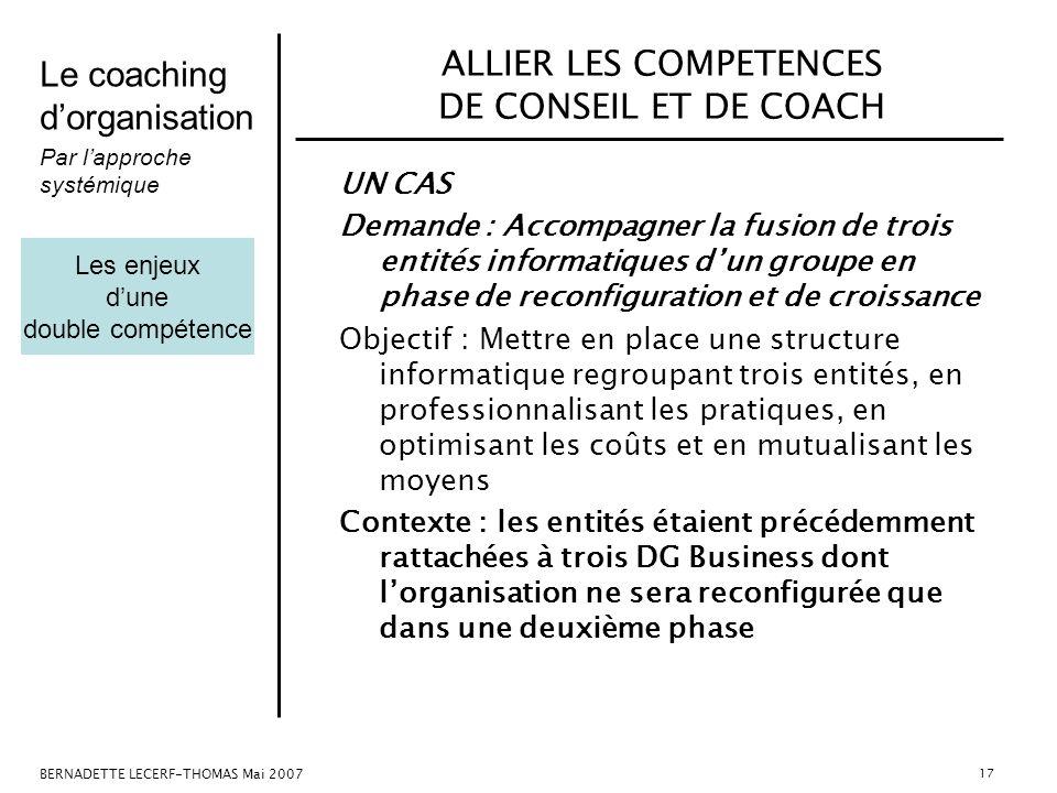Le coaching dorganisation Par lapproche systémique BERNADETTE LECERF-THOMAS Mai 2007 17 ALLIER LES COMPETENCES DE CONSEIL ET DE COACH UN CAS Demande :